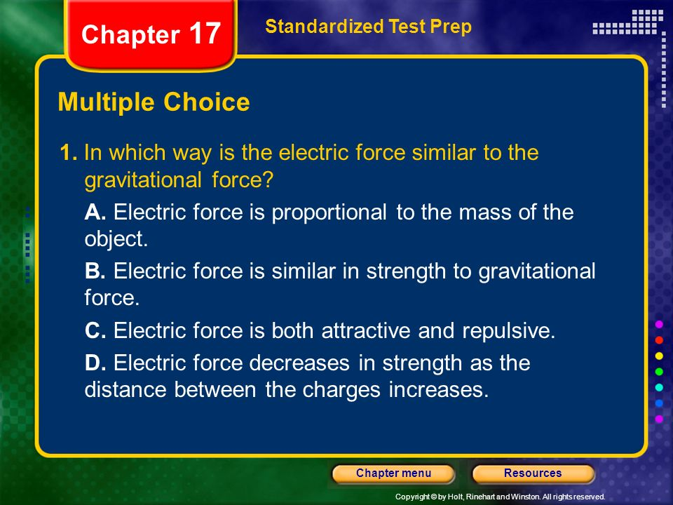 Copyright © by Holt, Rinehart and Winston. All rights reserved. ResourcesChapter menu Multiple Choice 1. In which way is the electric force similar to