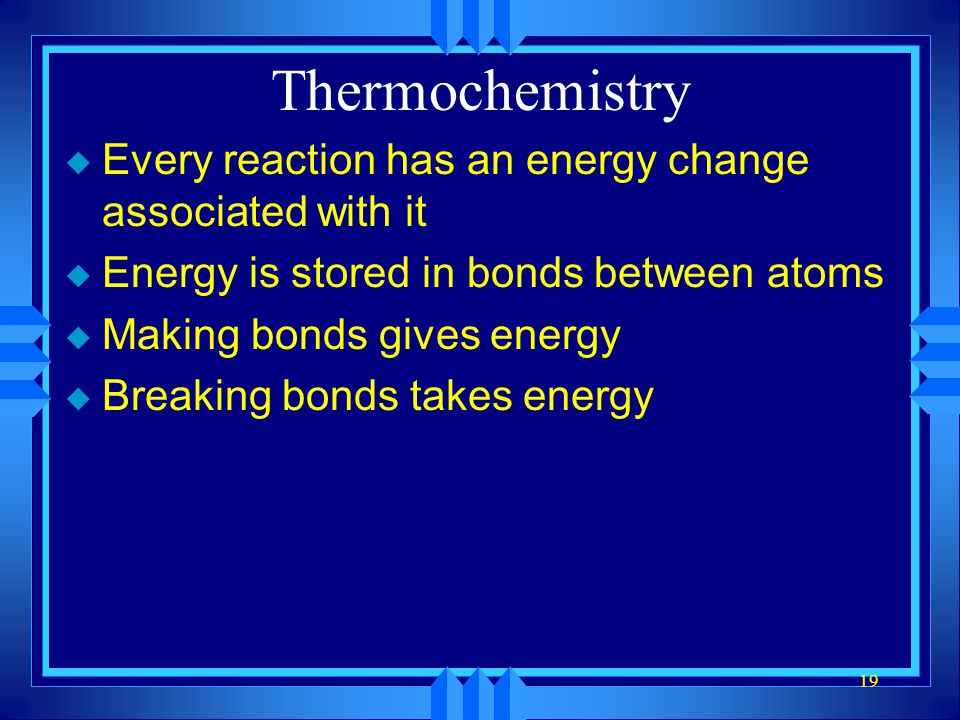 19 Thermochemistry u Every reaction has an energy change associated with it u Energy is stored in bonds between atoms u Making bonds gives energy u Breaking bonds takes energy