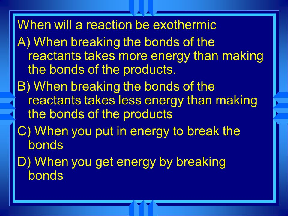 When will a reaction be exothermic A) When breaking the bonds of the reactants takes more energy than making the bonds of the products.