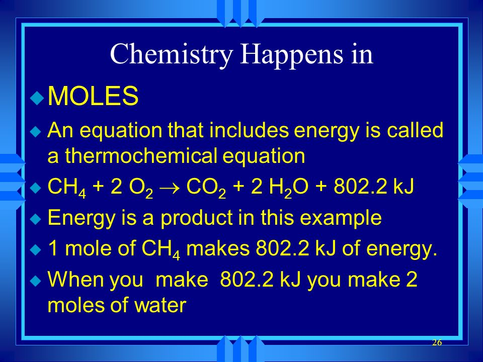 26 Chemistry Happens in u MOLES u An equation that includes energy is called a thermochemical equation CH 4 + 2 O 2 CO 2 + 2 H 2 O + 802.2 kJ u Energy is a product in this example u 1 mole of CH 4 makes 802.2 kJ of energy.