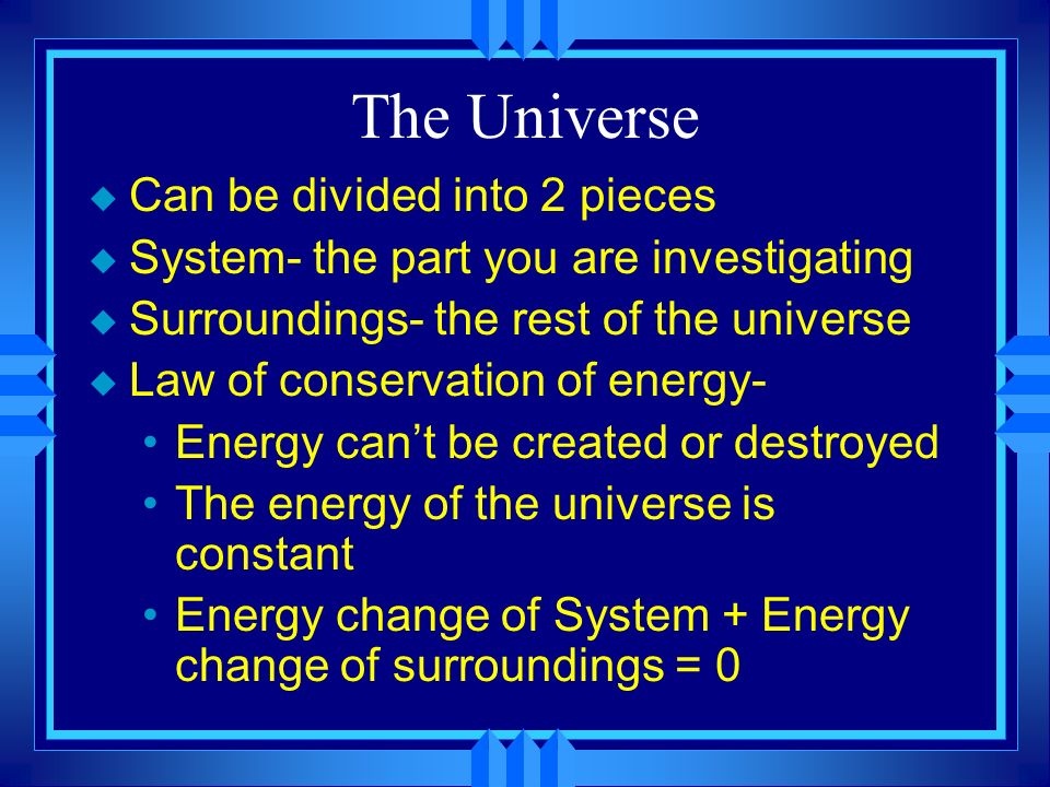 The Universe u Can be divided into 2 pieces u System- the part you are investigating u Surroundings- the rest of the universe u Law of conservation of energy- Energy cant be created or destroyed The energy of the universe is constant Energy change of System + Energy change of surroundings = 0