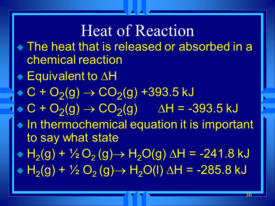 30 Heat of Reaction u The heat that is released or absorbed in a chemical reaction Equivalent to H C + O 2 (g) CO 2 (g) +393.5 kJ C + O 2 (g) CO 2 (g) H = -393.5 kJ u In thermochemical equation it is important to say what state H 2 (g) + ½ O 2 (g) H 2 O(g) H = -241.8 kJ H 2 (g) + ½ O 2 (g) H 2 O(l) H = -285.8 kJ