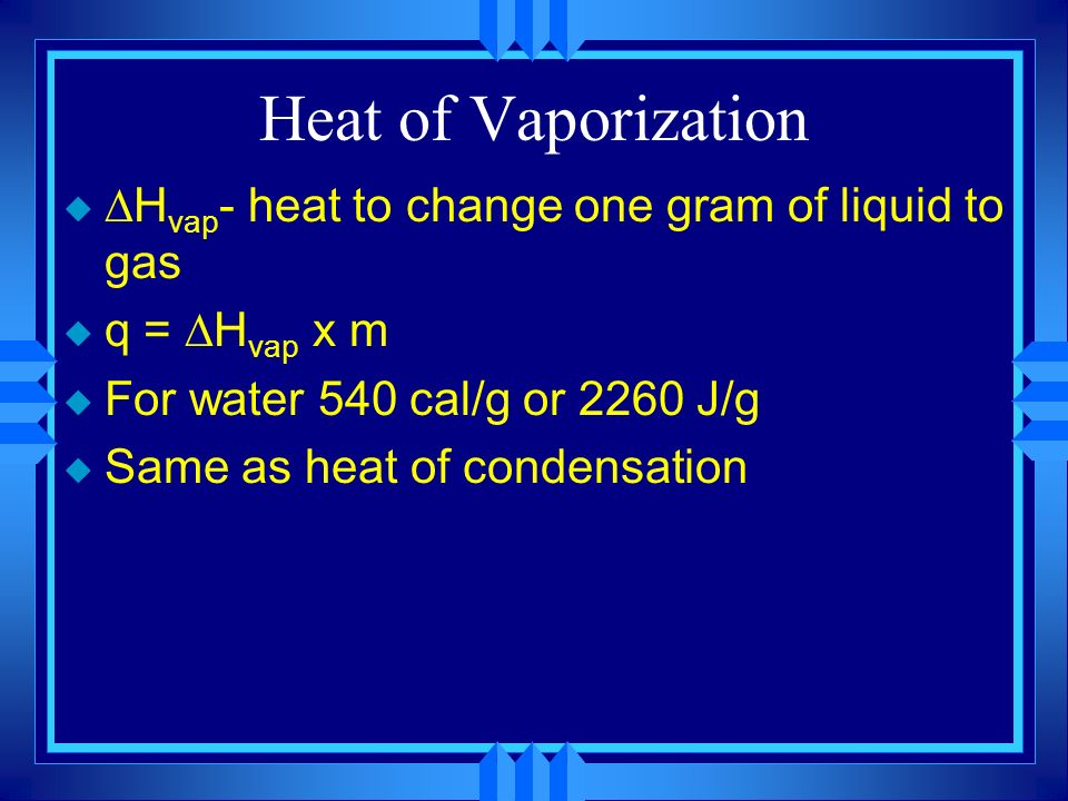 Heat of Vaporization u H vap - heat to change one gram of liquid to gas u q = H vap x m u For water 540 cal/g or 2260 J/g u Same as heat of condensation