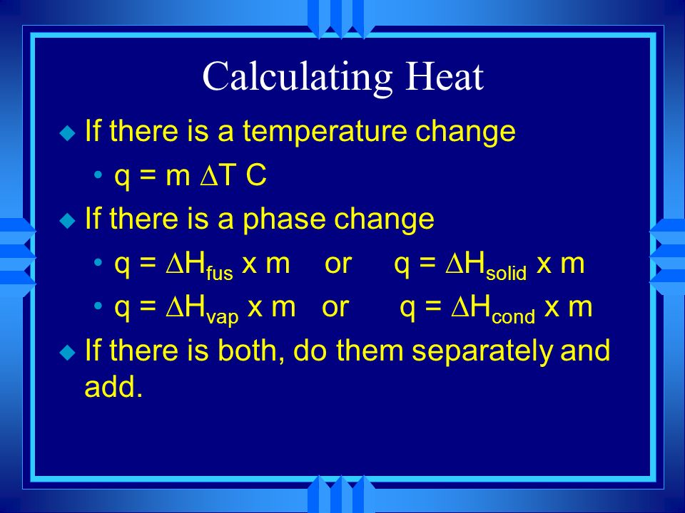 Calculating Heat u If there is a temperature change q = m T C u If there is a phase change q = H fus x m or q = H solid x m q = H vap x m or q = H cond x m u If there is both, do them separately and add.