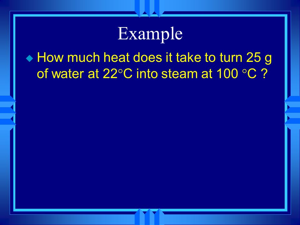 Example u How much heat does it take to turn 25 g of water at 22 C into steam at 100 C ?