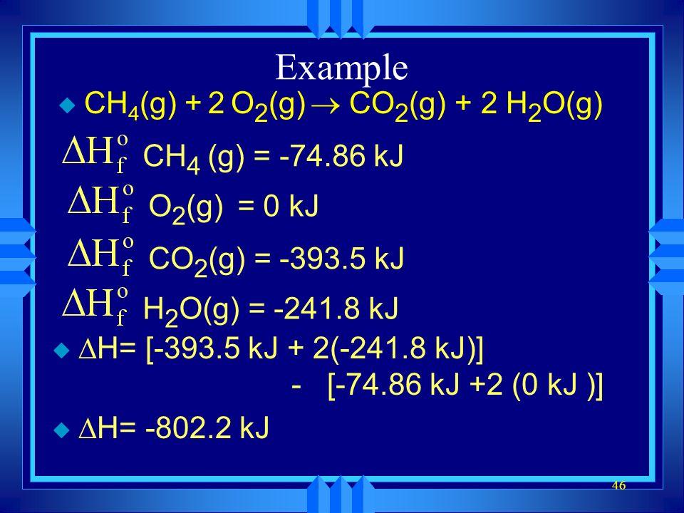 46 Example CH 4 (g) + 2 O 2 (g) CO 2 (g) + 2 H 2 O(g) CH 4 (g) = -74.86 kJO 2 (g) = 0 kJCO 2 (g) = -393.5 kJH 2 O(g) = -241.8 kJ H= [-393.5 kJ + 2(-24
