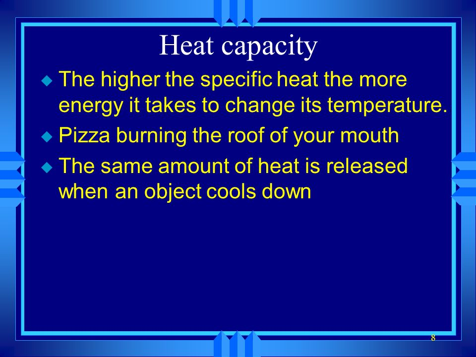 8 Heat capacity u The higher the specific heat the more energy it takes to change its temperature.