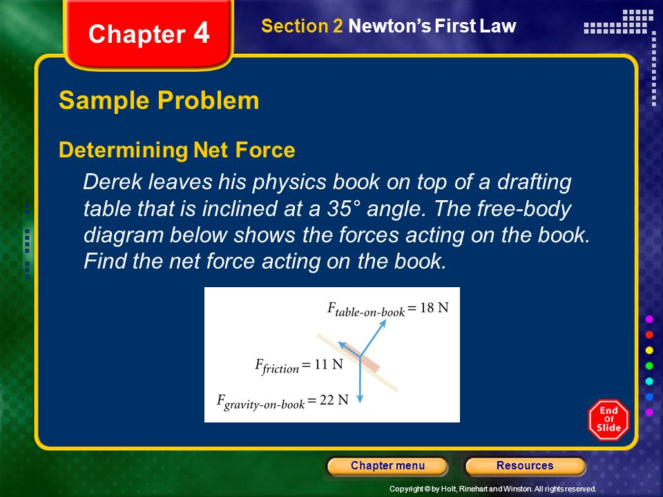 Copyright © by Holt, Rinehart and Winston. All rights reserved. ResourcesChapter menu Chapter 4 Sample Problem Determining Net Force Derek leaves his