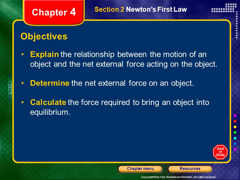 Copyright © by Holt, Rinehart and Winston. All rights reserved. ResourcesChapter menu Section 2 Newtons First Law Chapter 4 Objectives Explain the rel