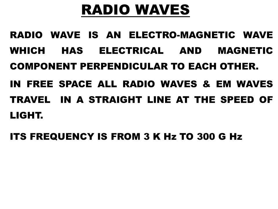 RADIO WAVE IS AN ELECTRO-MAGNETIC WAVE WHICH HAS ELECTRICAL AND MAGNETIC COMPONENT PERPENDICULAR TO EACH OTHER. IN FREE SPACE ALL RADIO WAVES & EM WAV
