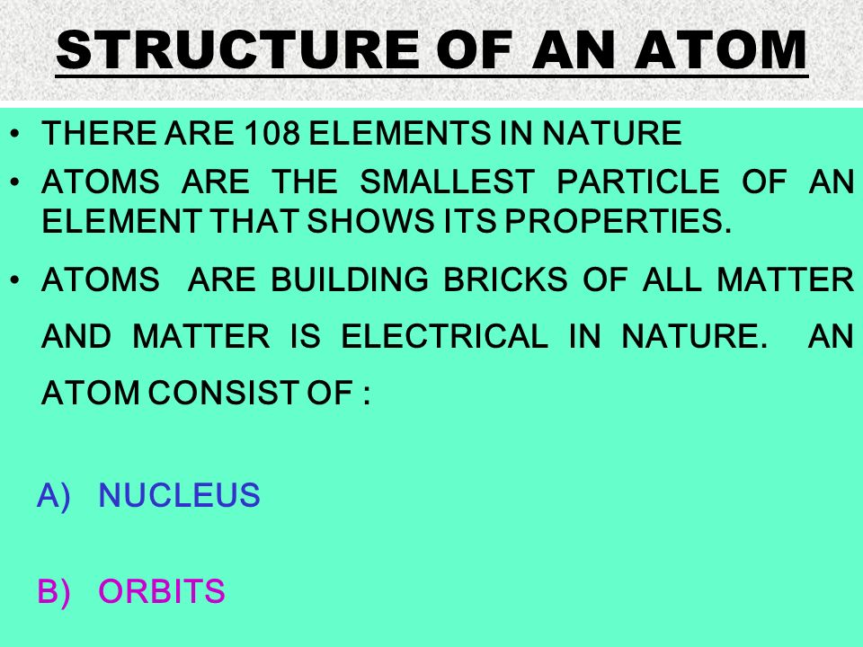STRUCTURE OF AN ATOM THERE ARE 108 ELEMENTS IN NATURE ATOMS ARE THE SMALLEST PARTICLE OF AN ELEMENT THAT SHOWS ITS PROPERTIES. ATOMS ARE BUILDING BRIC