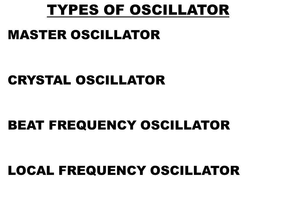 MASTER OSCILLATOR CRYSTAL OSCILLATOR BEAT FREQUENCY OSCILLATOR LOCAL FREQUENCY OSCILLATOR TYPES OF OSCILLATOR