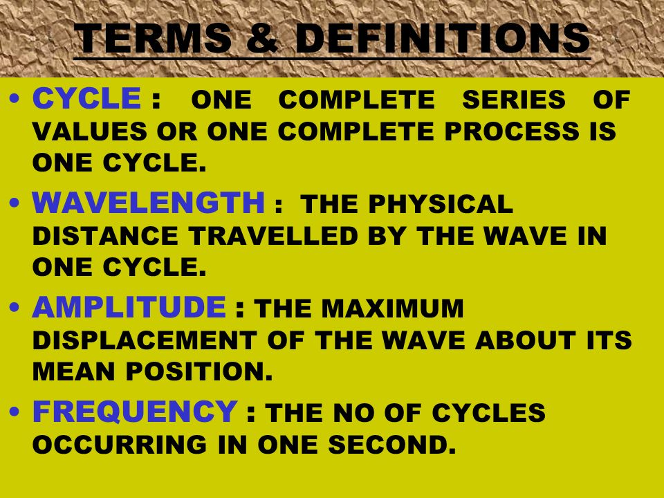 TERMS & DEFINITIONS CYCLE : ONE COMPLETE SERIES OF VALUES OR ONE COMPLETE PROCESS IS ONE CYCLE. WAVELENGTH : THE PHYSICAL DISTANCE TRAVELLED BY THE WA