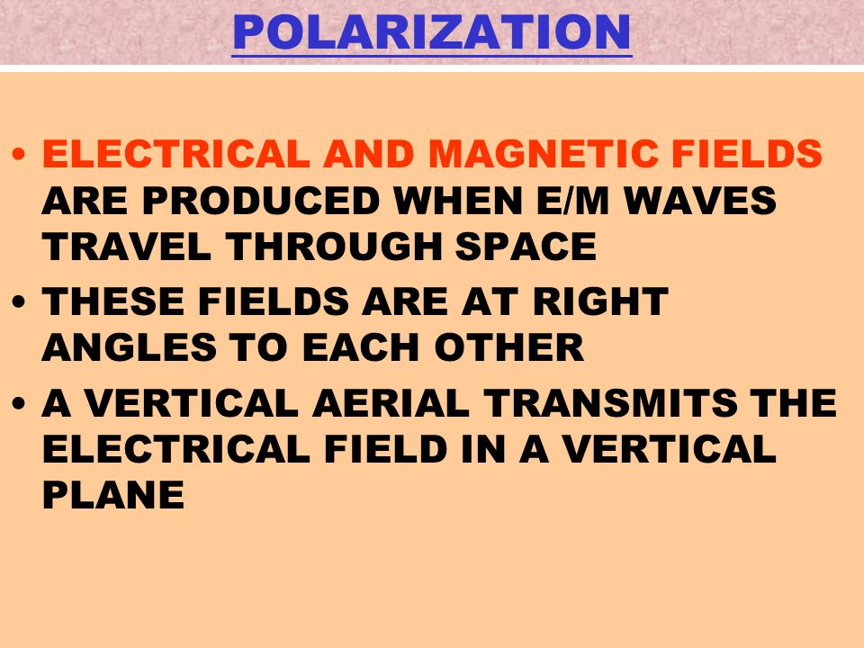 POLARIZATION ELECTRICAL AND MAGNETIC FIELDS ARE PRODUCED WHEN E/M WAVES TRAVEL THROUGH SPACE THESE FIELDS ARE AT RIGHT ANGLES TO EACH OTHER A VERTICAL