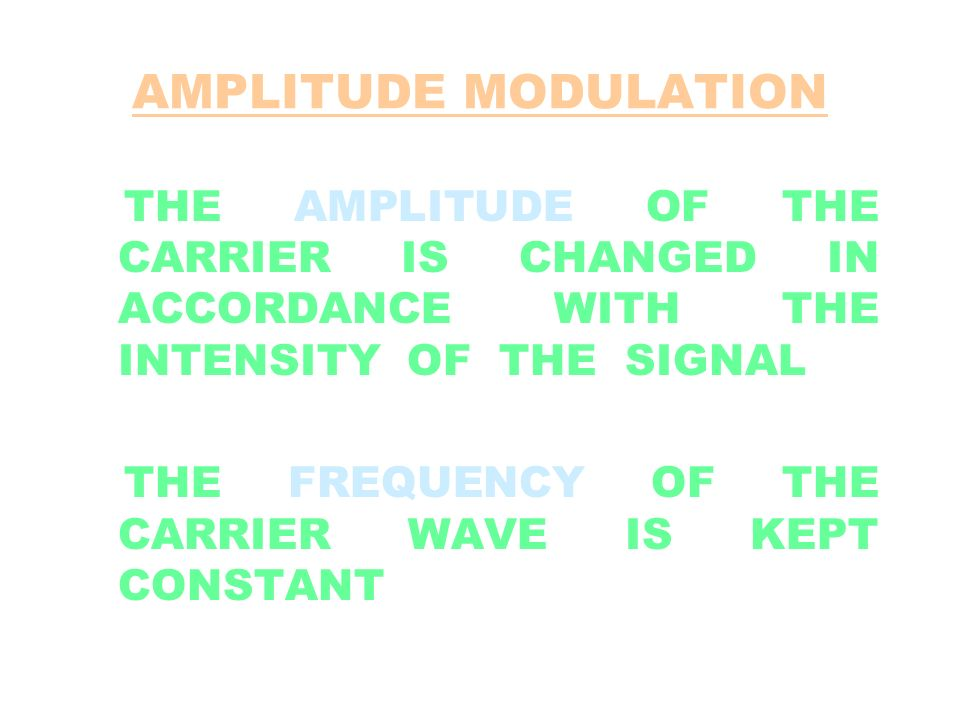 AMPLITUDE MODULATION THE AMPLITUDE OF THE CARRIER IS CHANGED IN ACCORDANCE WITH THE INTENSITY OF THE SIGNAL THE FREQUENCY OF THE CARRIER WAVE IS KEPT