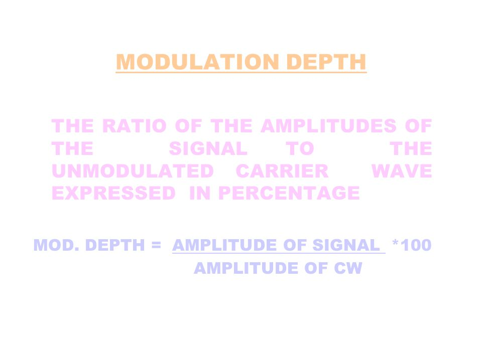 MODULATION DEPTH THE RATIO OF THE AMPLITUDES OF THE SIGNAL TO THE UNMODULATED CARRIER WAVE EXPRESSED IN PERCENTAGE MOD. DEPTH = AMPLITUDE OF SIGNAL *1