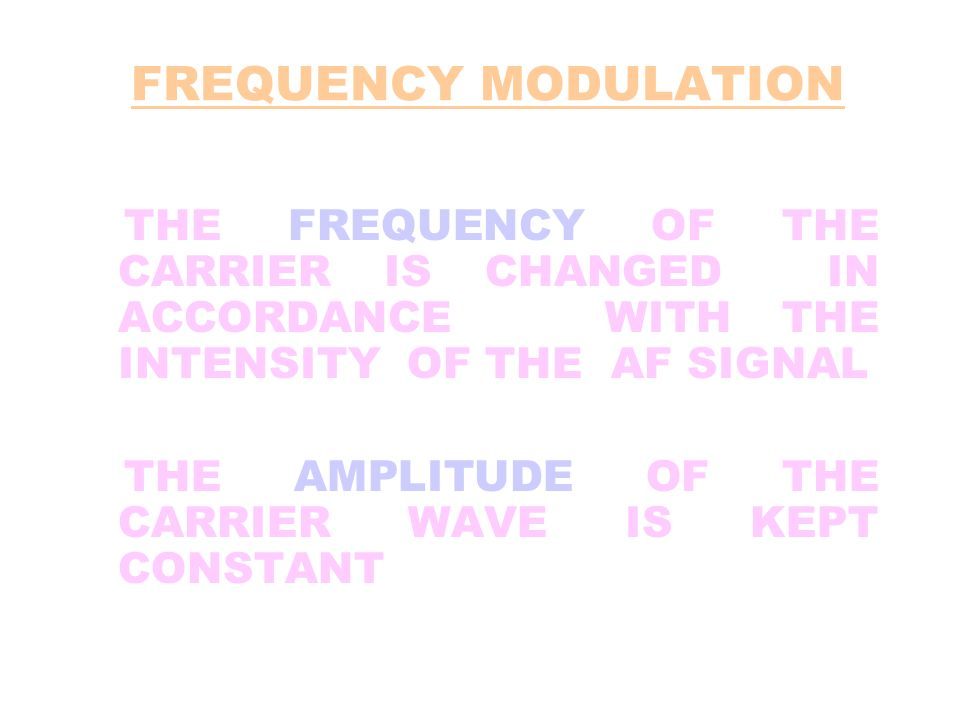 FREQUENCY MODULATION THE FREQUENCY OF THE CARRIER IS CHANGED IN ACCORDANCE WITH THE INTENSITY OF THE AF SIGNAL THE AMPLITUDE OF THE CARRIER WAVE IS KE