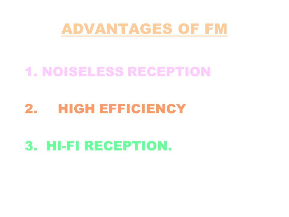 ADVANTAGES OF FM 1. NOISELESS RECEPTION 2. HIGH EFFICIENCY 3. HI-FI RECEPTION.
