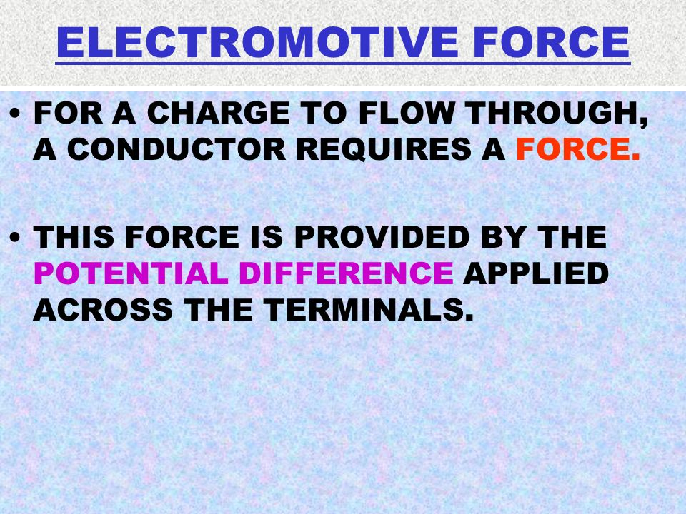 ELECTROMOTIVE FORCE FOR A CHARGE TO FLOW THROUGH, A CONDUCTOR REQUIRES A FORCE. THIS FORCE IS PROVIDED BY THE POTENTIAL DIFFERENCE APPLIED ACROSS THE