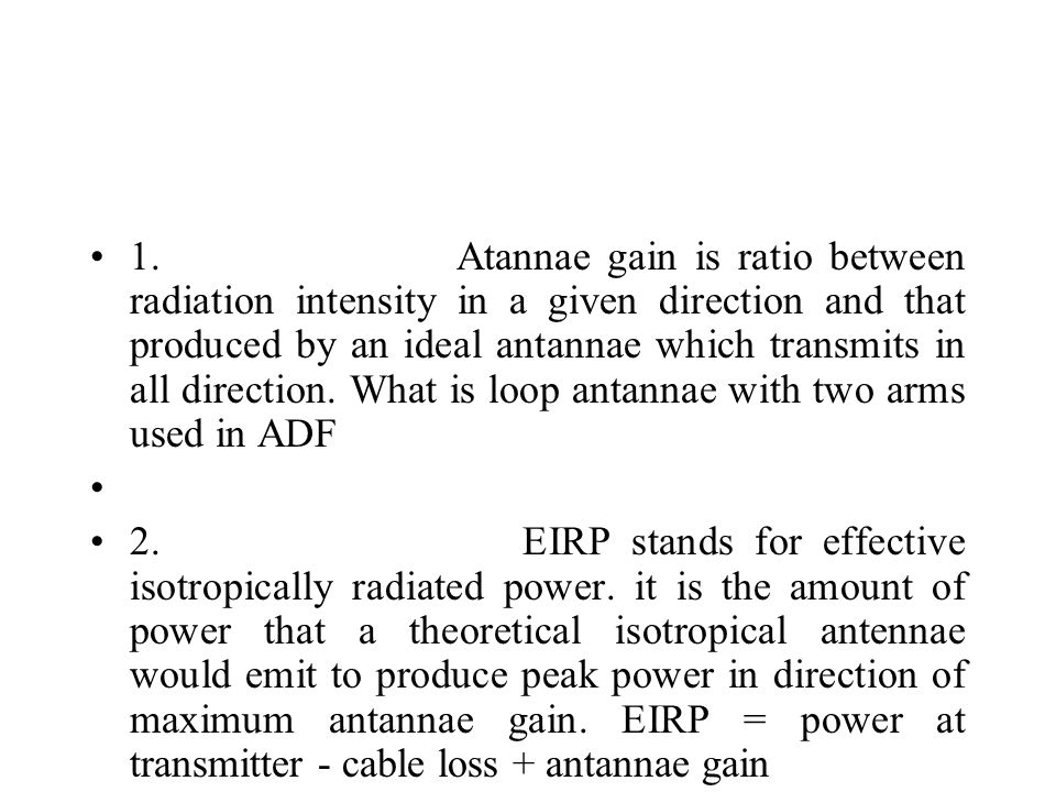 1. Atannae gain is ratio between radiation intensity in a given direction and that produced by an ideal antannae which transmits in all direction. Wha