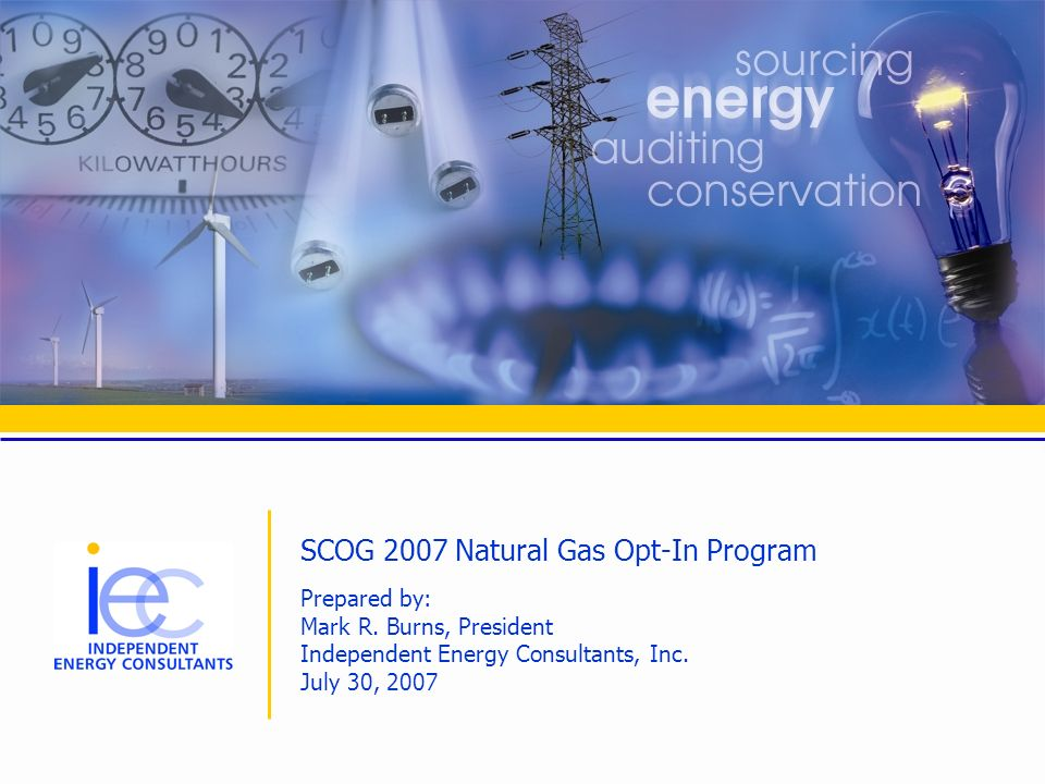 SCOG 2007 Natural Gas Opt-In Program Prepared by: Mark R. Burns, President Independent Energy Consultants, Inc. July 30, 2007