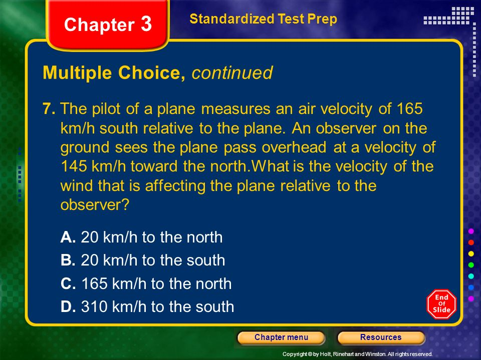 Copyright © by Holt, Rinehart and Winston. All rights reserved. ResourcesChapter menu Multiple Choice, continued 7. The pilot of a plane measures an a