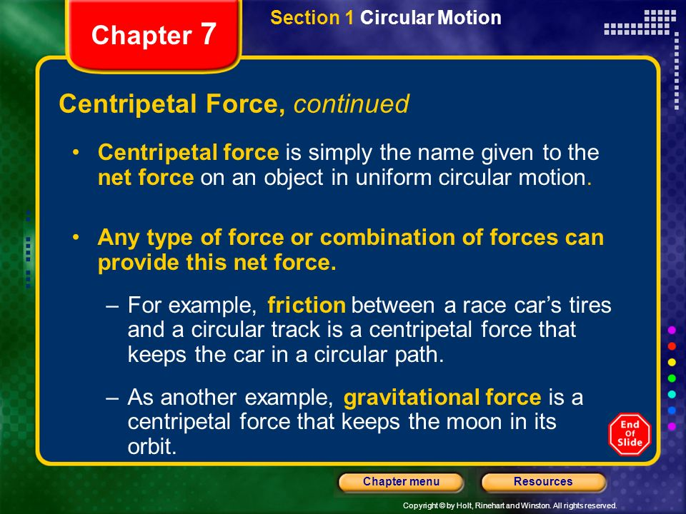 Copyright © by Holt, Rinehart and Winston. All rights reserved. ResourcesChapter menu Chapter 7 Centripetal Force, continued Centripetal force is simp