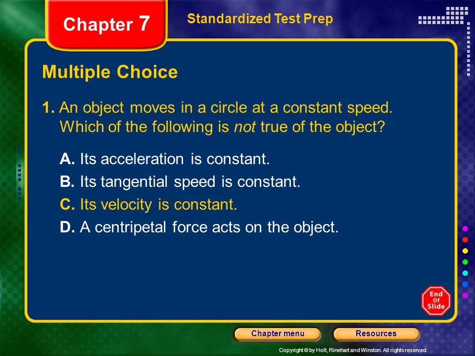 Copyright © by Holt, Rinehart and Winston. All rights reserved. ResourcesChapter menu Multiple Choice 1. An object moves in a circle at a constant spe