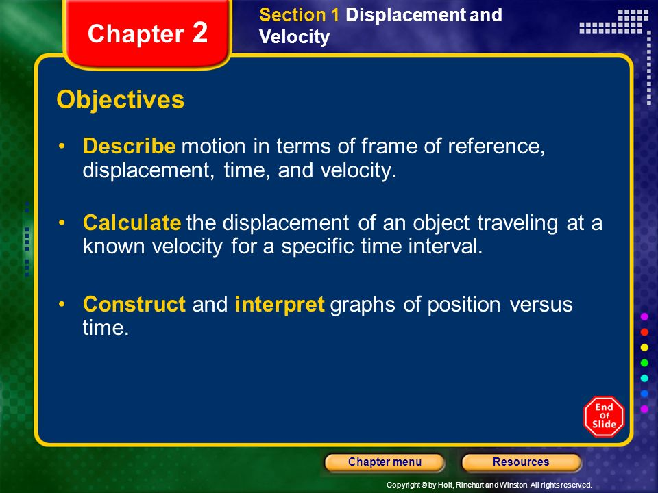 Copyright © by Holt, Rinehart and Winston. All rights reserved. ResourcesChapter menu Section 1 Displacement and Velocity Chapter 2 Objectives Describ