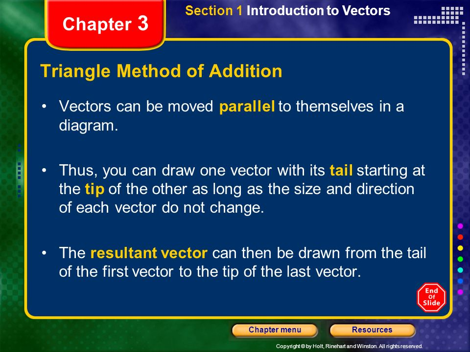 Copyright © by Holt, Rinehart and Winston. All rights reserved. ResourcesChapter menu Chapter 3 Triangle Method of Addition Vectors can be moved paral