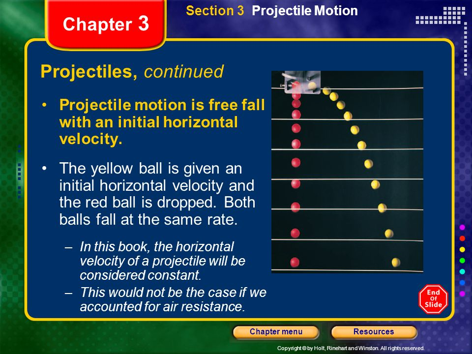 Copyright © by Holt, Rinehart and Winston. All rights reserved. ResourcesChapter menu Chapter 3 Projectiles, continued Projectile motion is free fall