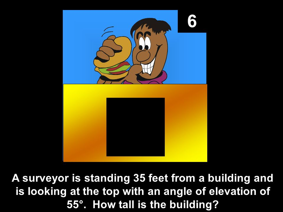 6 A surveyor is standing 35 feet from a building and is looking at the top with an angle of elevation of 55°.