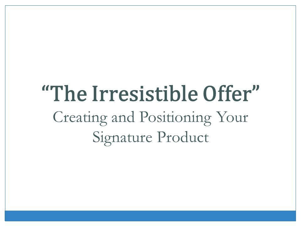The Irresistible Offer Creating and Positioning Your Signature Product