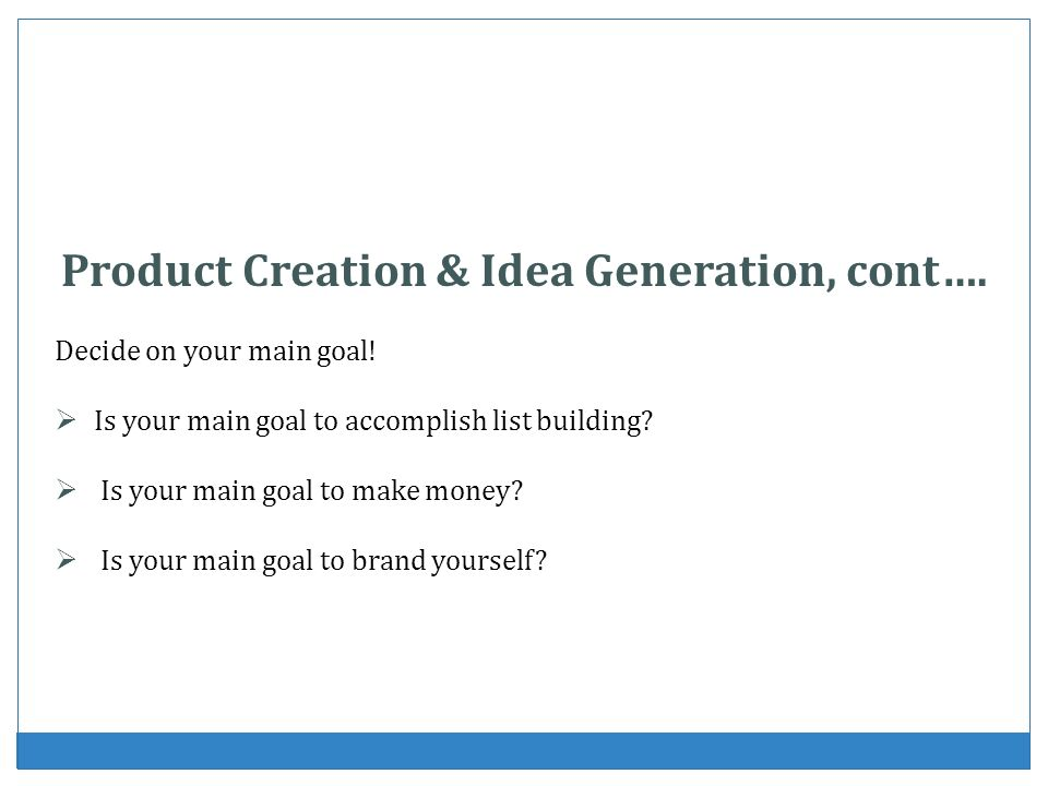 Product Creation & Idea Generation, cont…. Decide on your main goal! Is your main goal to accomplish list building? Is your main goal to make money? I