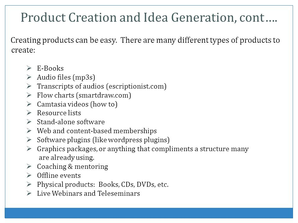Product Creation and Idea Generation, cont…. Creating products can be easy. There are many different types of products to create: E-Books Audio files