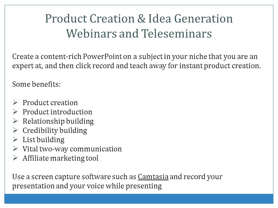 Product Creation & Idea Generation Webinars and Teleseminars Create a content-rich PowerPoint on a subject in your niche that you are an expert at, an