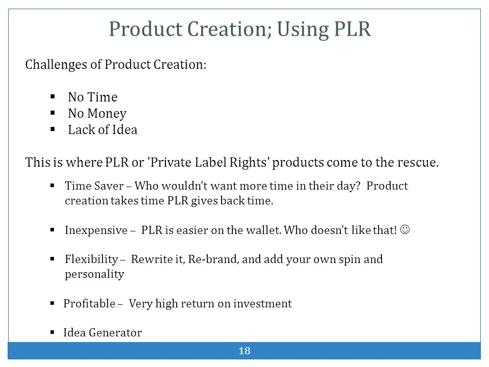 18 Product Creation; Using PLR Challenges of Product Creation: No Time No Money Lack of Idea This is where PLR or 'Private Label Rights' products come