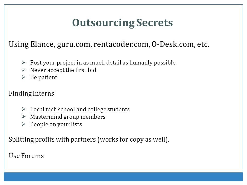 Outsourcing Secrets Using Elance, guru.com, rentacoder.com, O-Desk.com, etc. Post your project in as much detail as humanly possible Never accept the