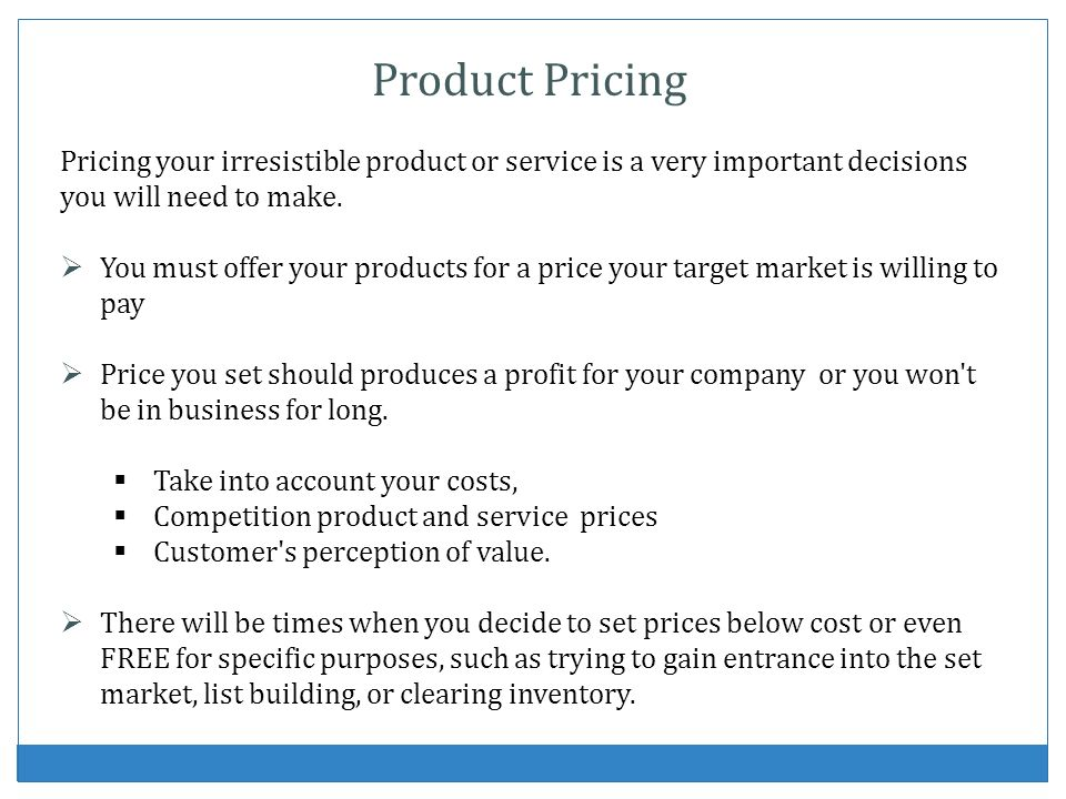 Product Pricing Pricing your irresistible product or service is a very important decisions you will need to make. You must offer your products for a p