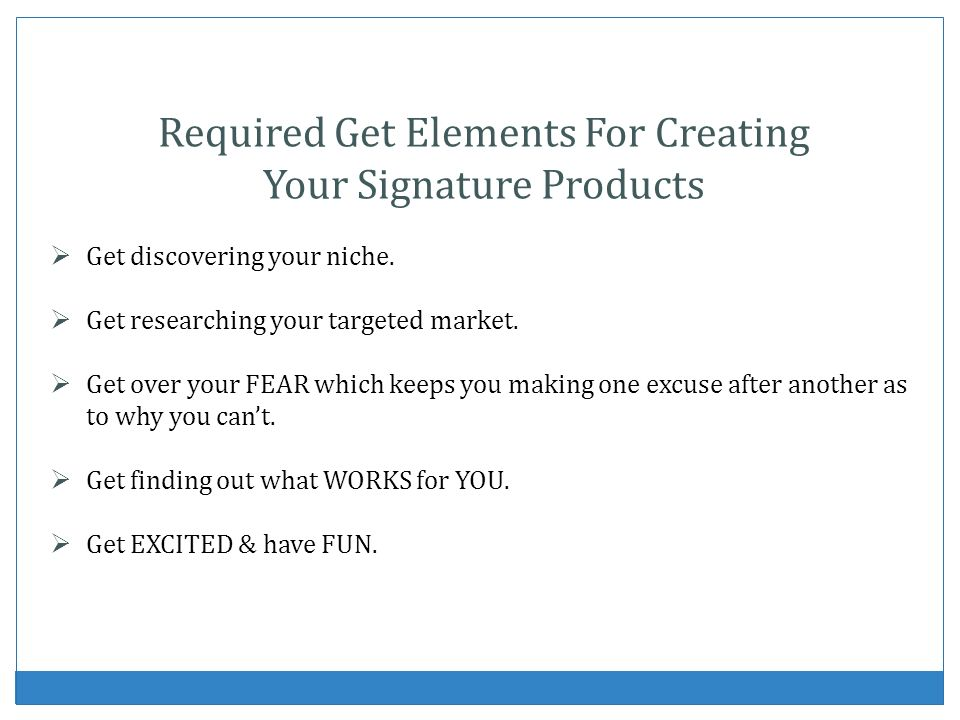 Required Get Elements For Creating Your Signature Products Get discovering your niche. Get researching your targeted market. Get over your FEAR which