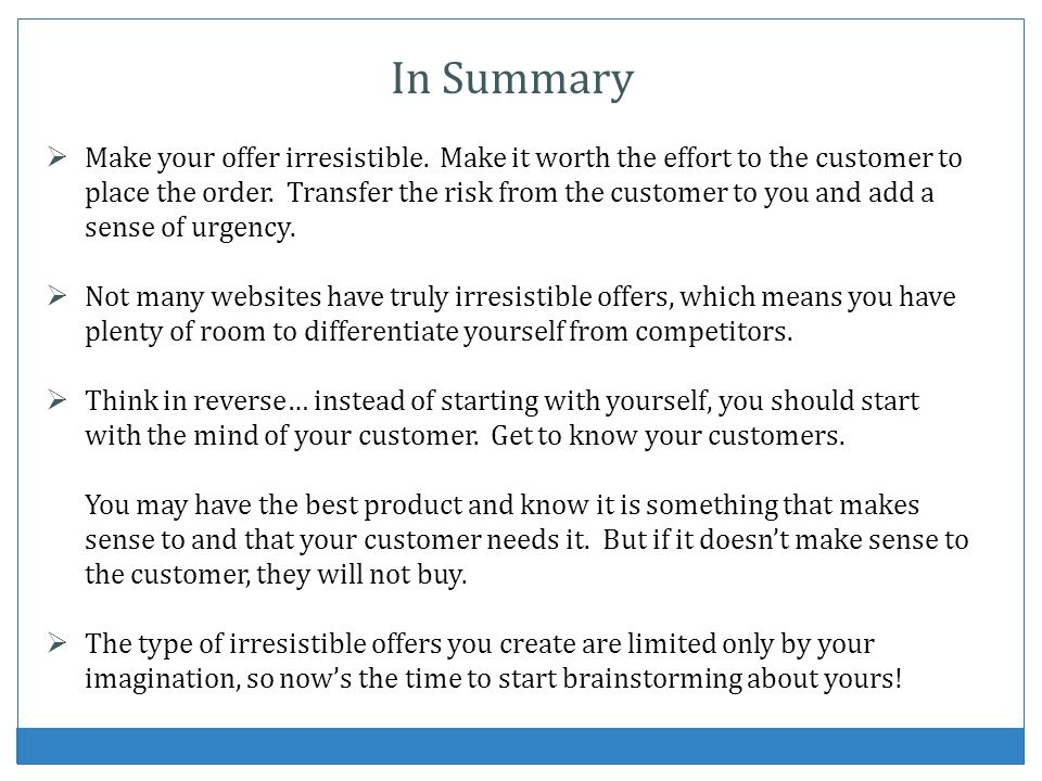 In Summary Make your offer irresistible. Make it worth the effort to the customer to place the order. Transfer the risk from the customer to you and a
