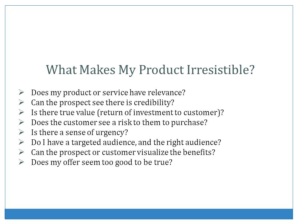 What Makes My Product Irresistible? Does my product or service have relevance? Can the prospect see there is credibility? Is there true value (return