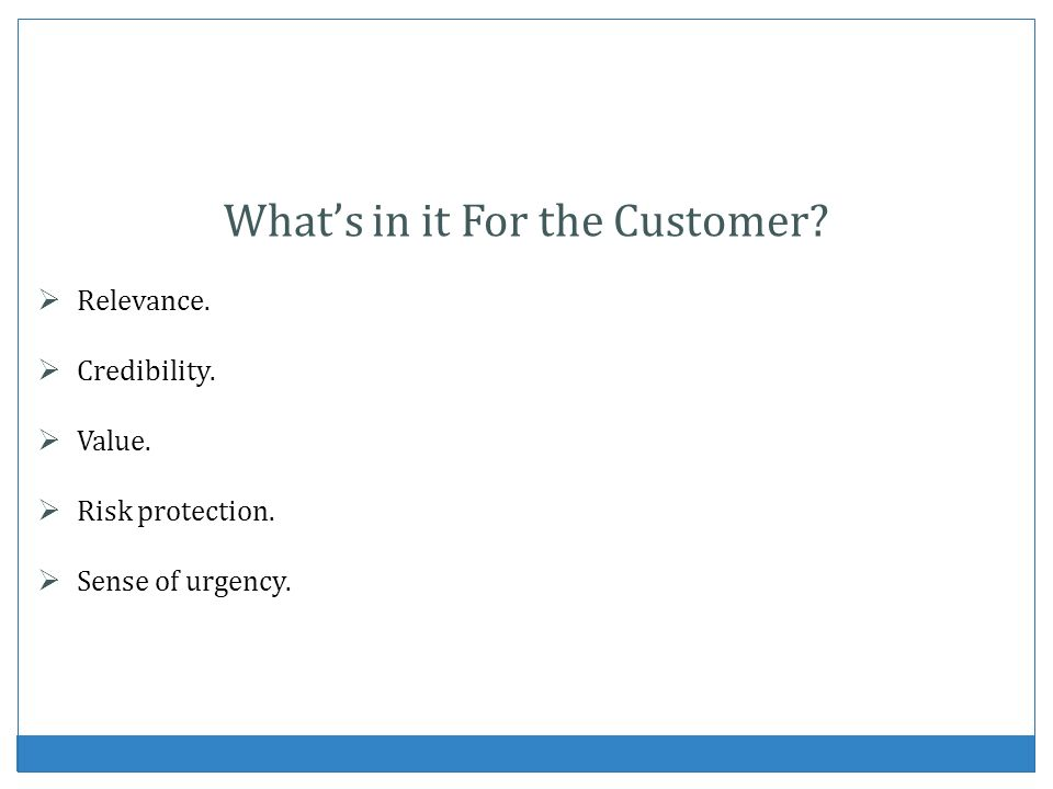 Whats in it For the Customer? Relevance. Credibility. Value. Risk protection. Sense of urgency.