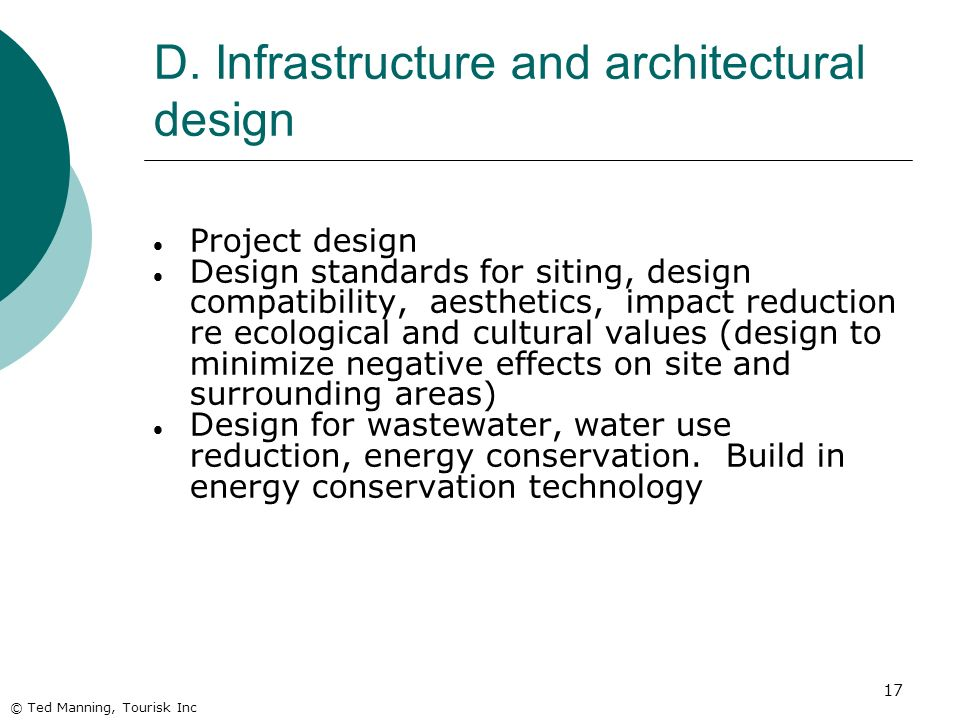17 D. Infrastructure and architectural design © Ted Manning, Tourisk Inc Project design Design standards for siting, design compatibility, aesthetics,
