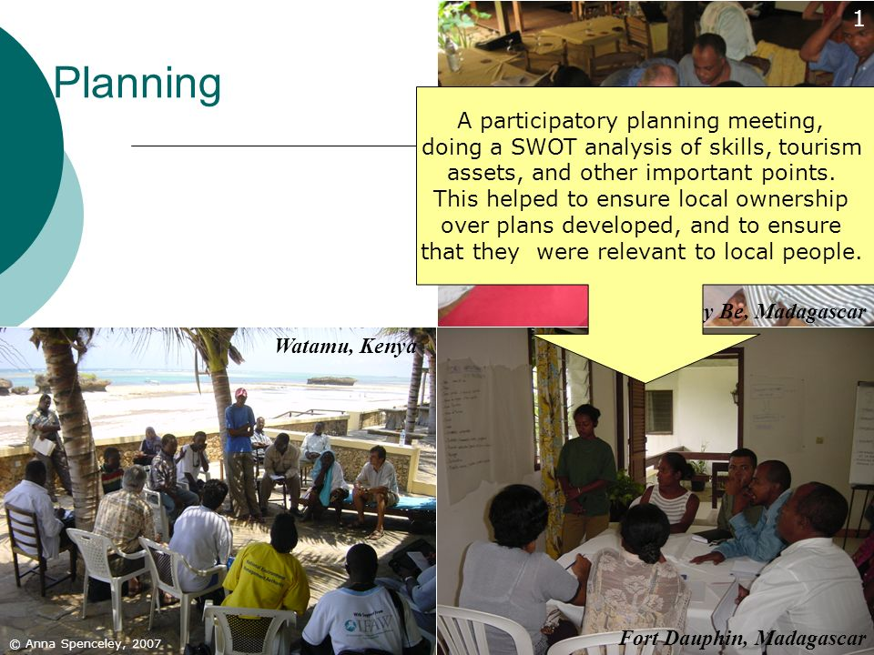 38 Planning © Anna Spenceley, 2007 Fort Dauphin, Madagascar Nosy Be, Madagascar Watamu, Kenya 1 A participatory planning meeting, doing a SWOT analysi