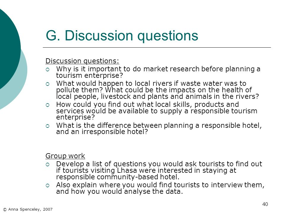 40 G. Discussion questions Discussion questions: Why is it important to do market research before planning a tourism enterprise? What would happen to