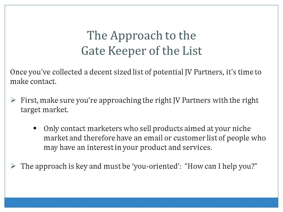 The Approach to the Gate Keeper of the List Once you ve collected a decent sized list of potential JV Partners, it s time to make contact.