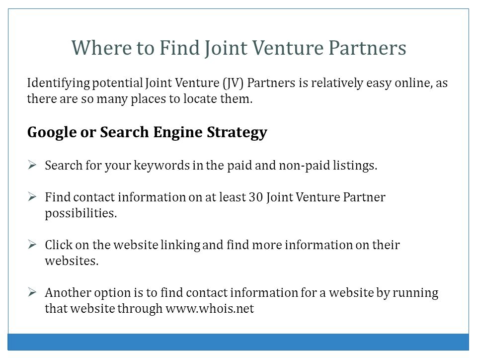 Where to Find Joint Venture Partners Identifying potential Joint Venture (JV) Partners is relatively easy online, as there are so many places to locate them.