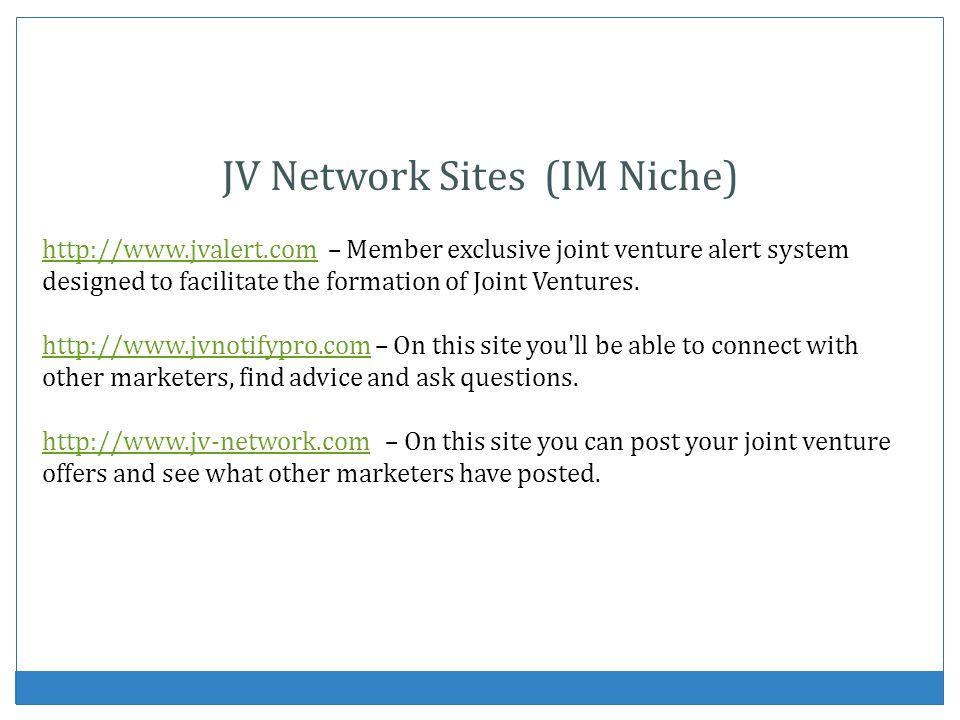 JV Network Sites (IM Niche) http://www.jvalert.comhttp://www.jvalert.com – Member exclusive joint venture alert system designed to facilitate the formation of Joint Ventures.