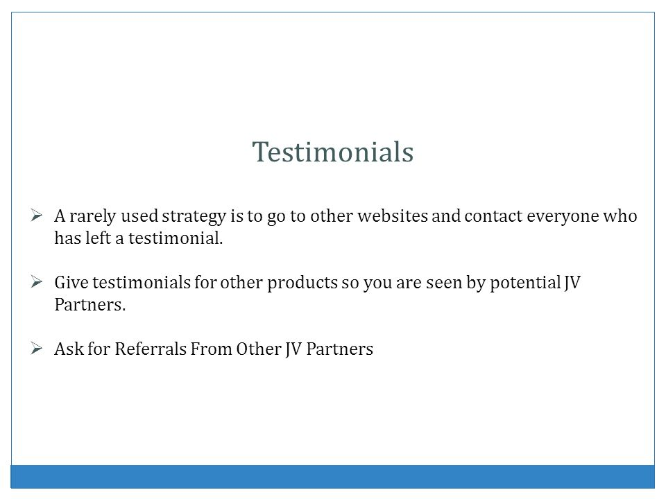 Testimonials A rarely used strategy is to go to other websites and contact everyone who has left a testimonial.
